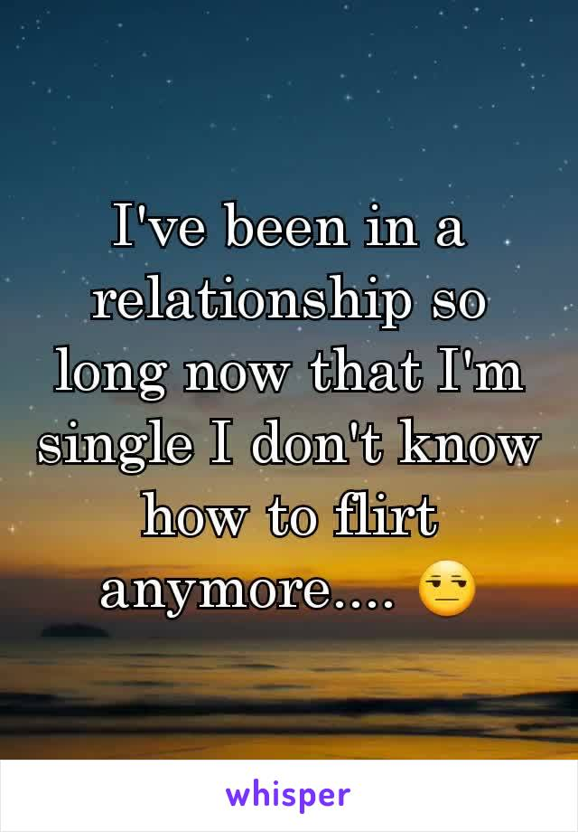 I've been in a relationship so long now that I'm single I don't know how to flirt anymore.... 😒