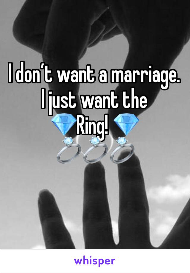 I don't want a marriage. I just want the  💎Ring! 💎 💍💍💍