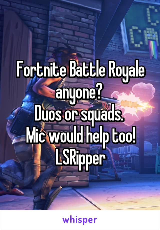 Fortnite Battle Royale anyone?  Duos or squads.  Mic would help too! LSRipper
