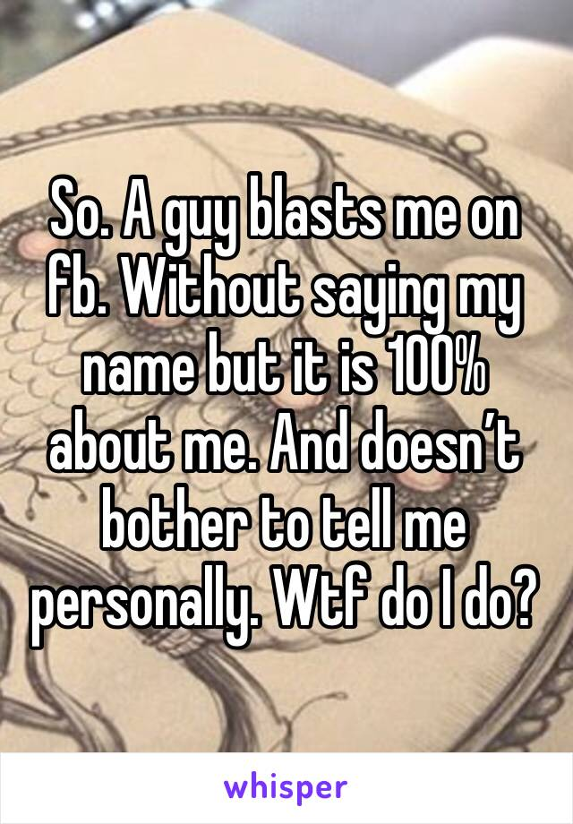 So. A guy blasts me on fb. Without saying my name but it is 100% about me. And doesn't bother to tell me personally. Wtf do I do?