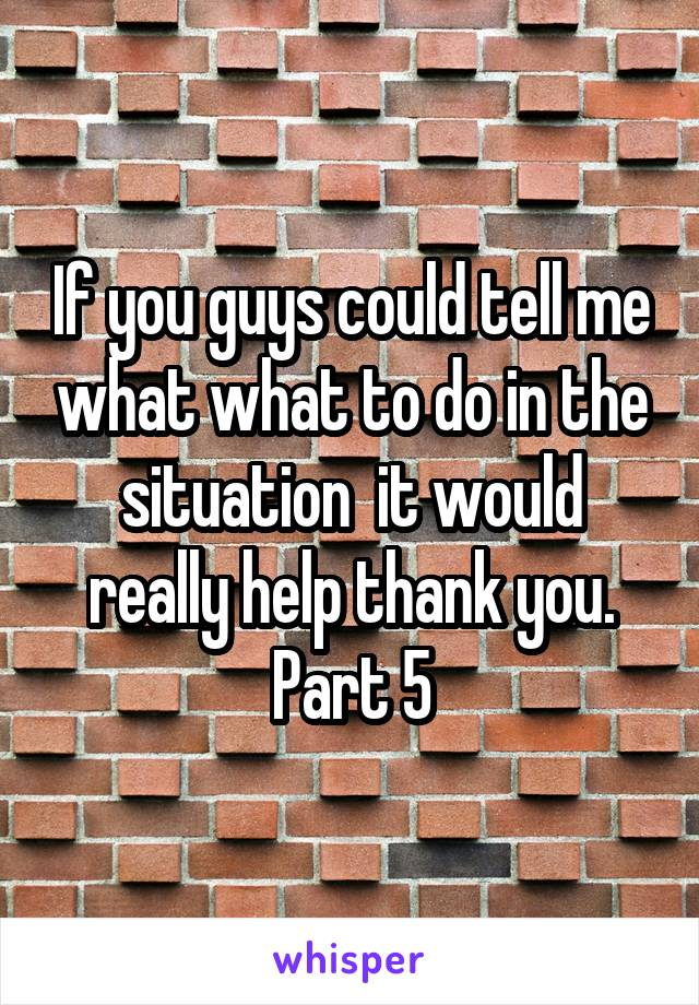 If you guys could tell me what what to do in the situation  it would really help thank you. Part 5