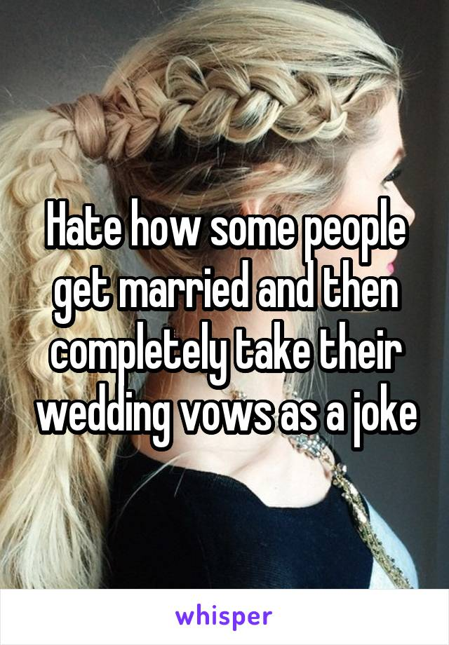 Hate how some people get married and then completely take their wedding vows as a joke