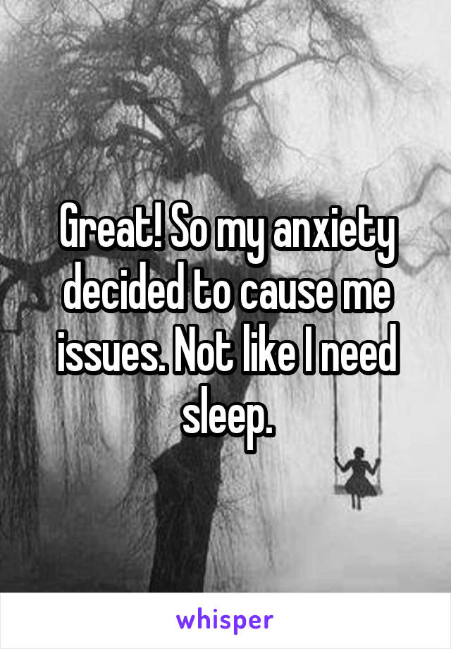 Great! So my anxiety decided to cause me issues. Not like I need sleep.