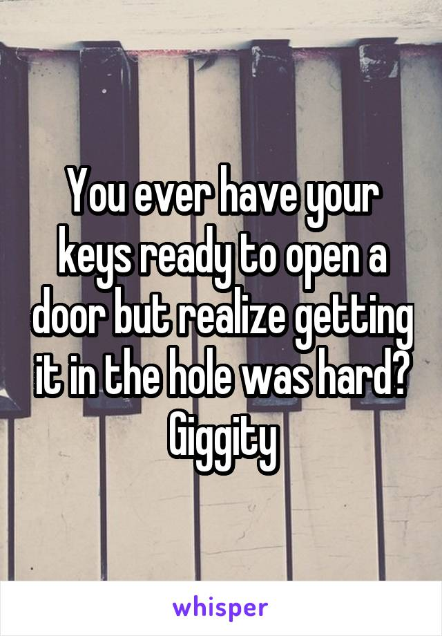 You ever have your keys ready to open a door but realize getting it in the hole was hard? Giggity