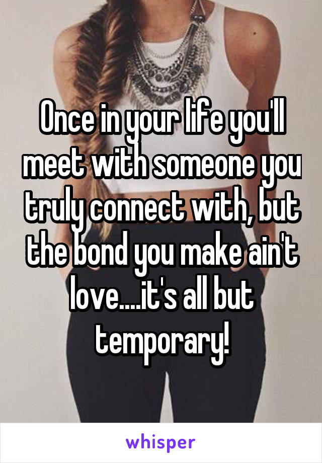 Once in your life you'll meet with someone you truly connect with, but the bond you make ain't love....it's all but temporary!
