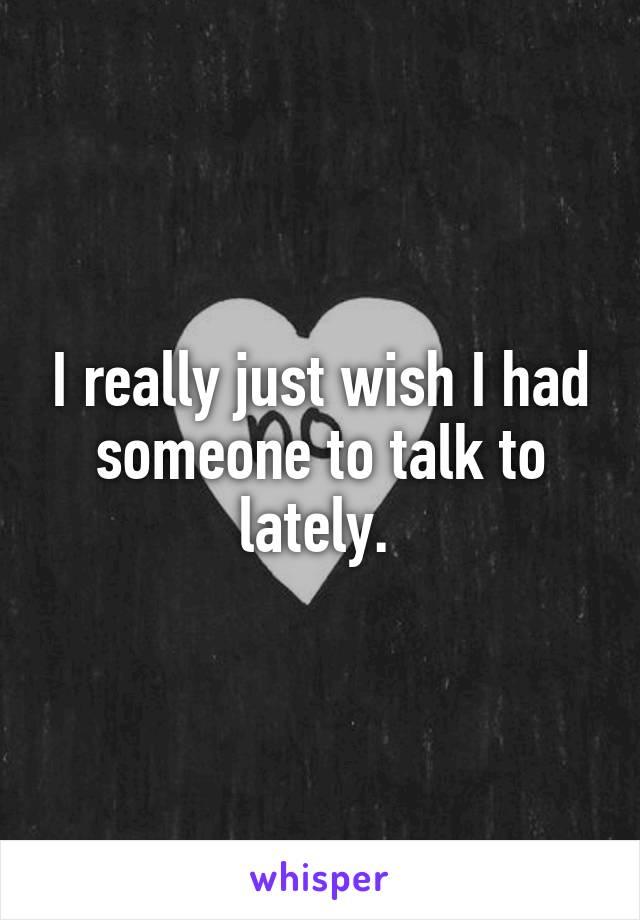 I really just wish I had someone to talk to lately.