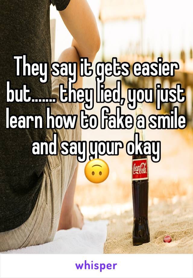 They say it gets easier but....... they lied, you just learn how to fake a smile and say your okay  🙃