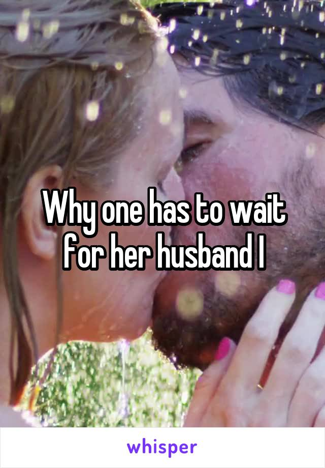 Why one has to wait for her husband I