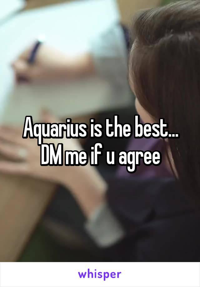 Aquarius is the best... DM me if u agree