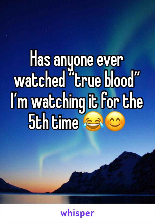 "Has anyone ever watched ""true blood"" I'm watching it for the 5th time 😂😊"