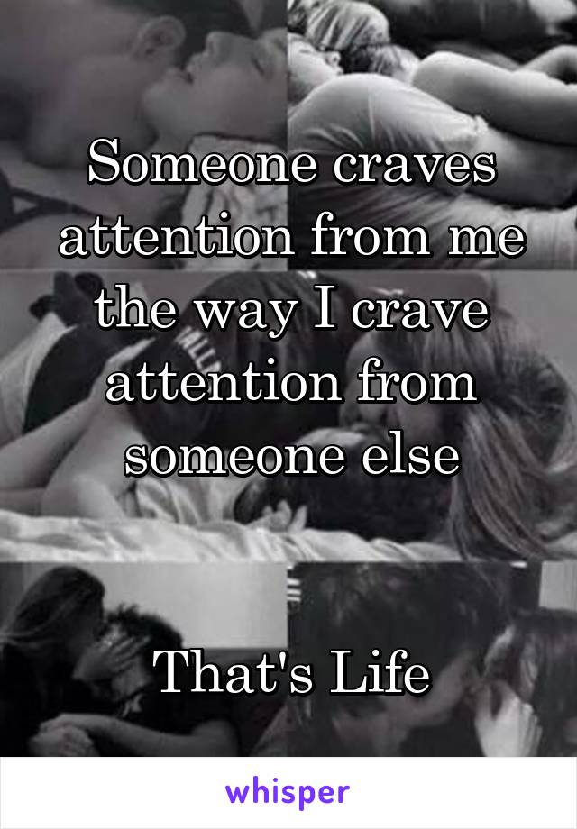 Someone craves attention from me the way I crave attention from someone else   That's Life