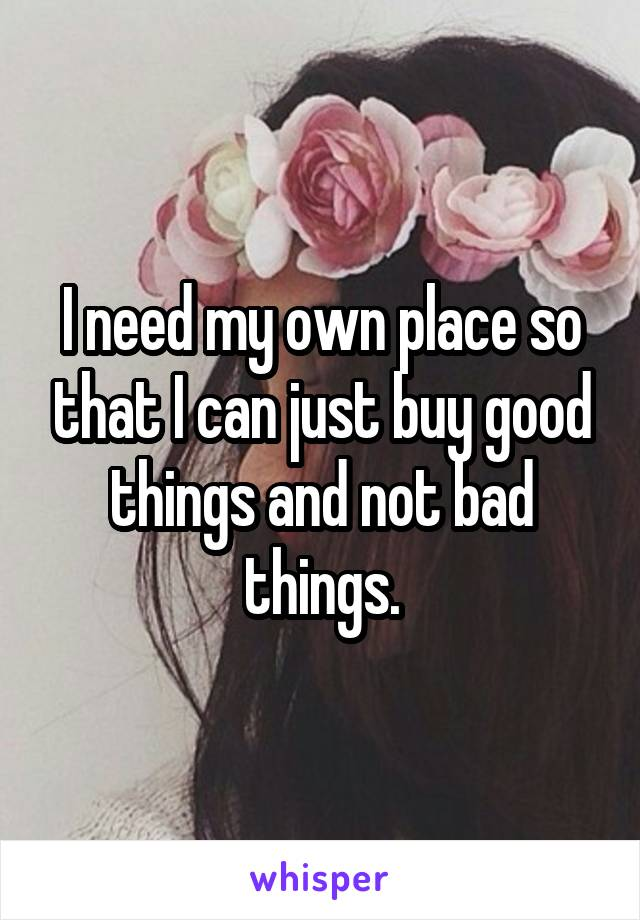 I need my own place so that I can just buy good things and not bad things.