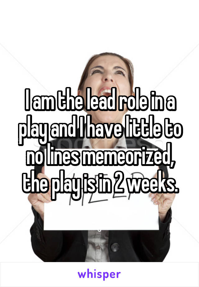 I am the lead role in a play and I have little to no lines memeorized, the play is in 2 weeks.