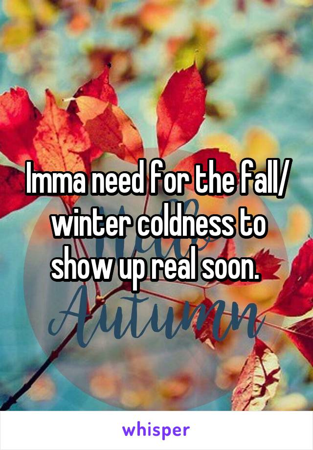 Imma need for the fall/ winter coldness to show up real soon.