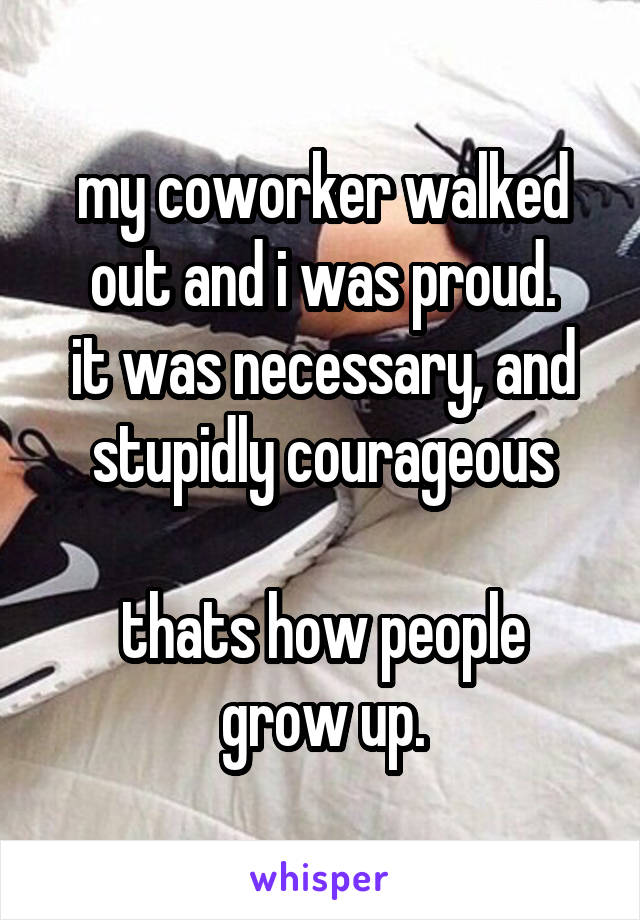 my coworker walked out and i was proud. it was necessary, and stupidly courageous  thats how people grow up.