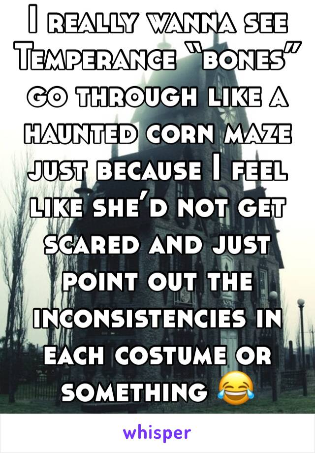 "I really wanna see Temperance ""bones"" go through like a haunted corn maze just because I feel like she'd not get scared and just point out the inconsistencies in each costume or something 😂"