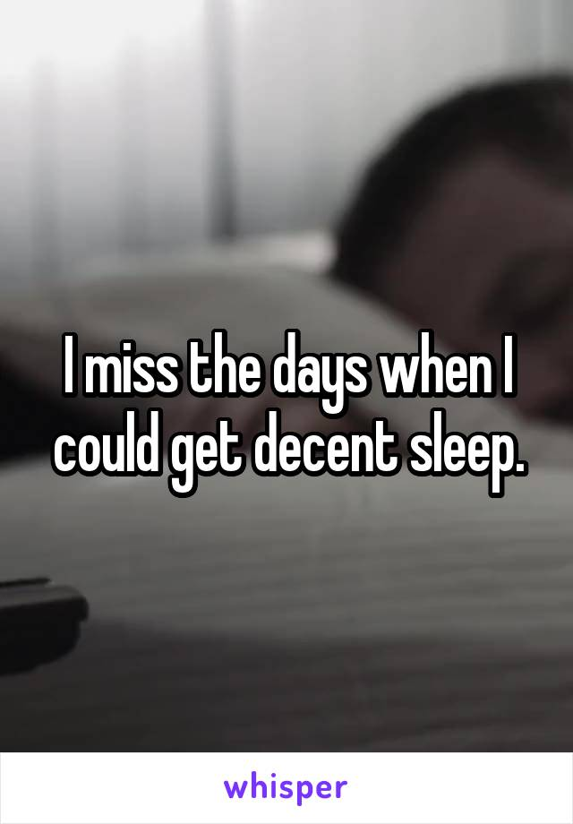 I miss the days when I could get decent sleep.