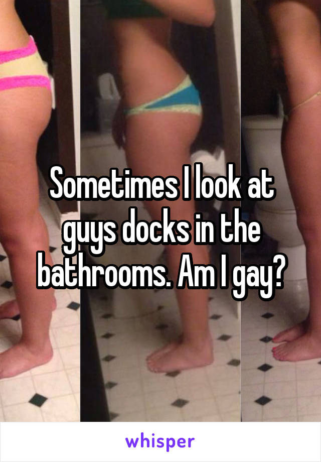 Sometimes I look at guys docks in the bathrooms. Am I gay?