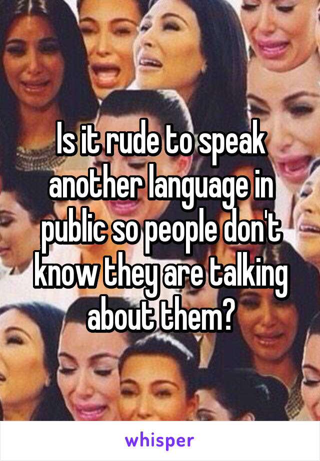 Is it rude to speak another language in public so people don't know they are talking about them?
