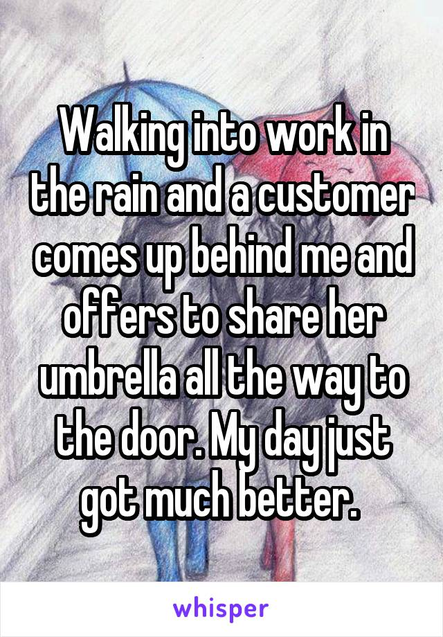 Walking into work in the rain and a customer comes up behind me and offers to share her umbrella all the way to the door. My day just got much better.