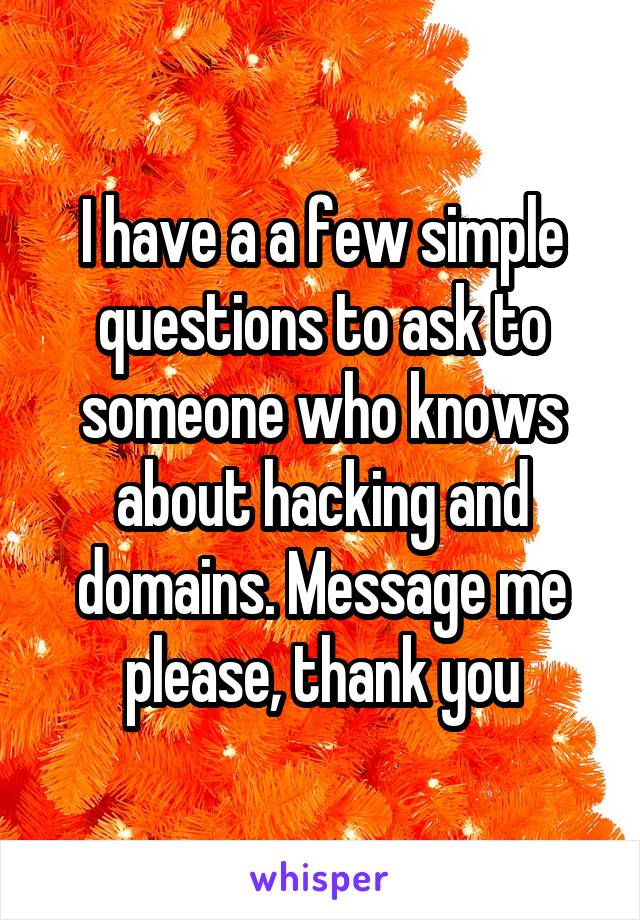 I have a a few simple questions to ask to someone who knows about hacking and domains. Message me please, thank you
