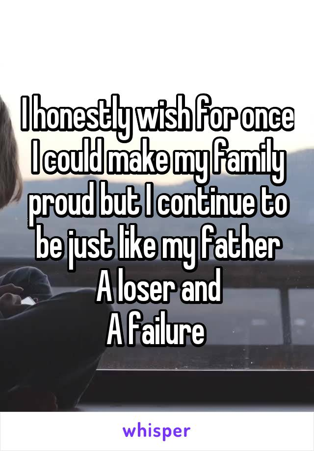 I honestly wish for once I could make my family proud but I continue to be just like my father A loser and A failure