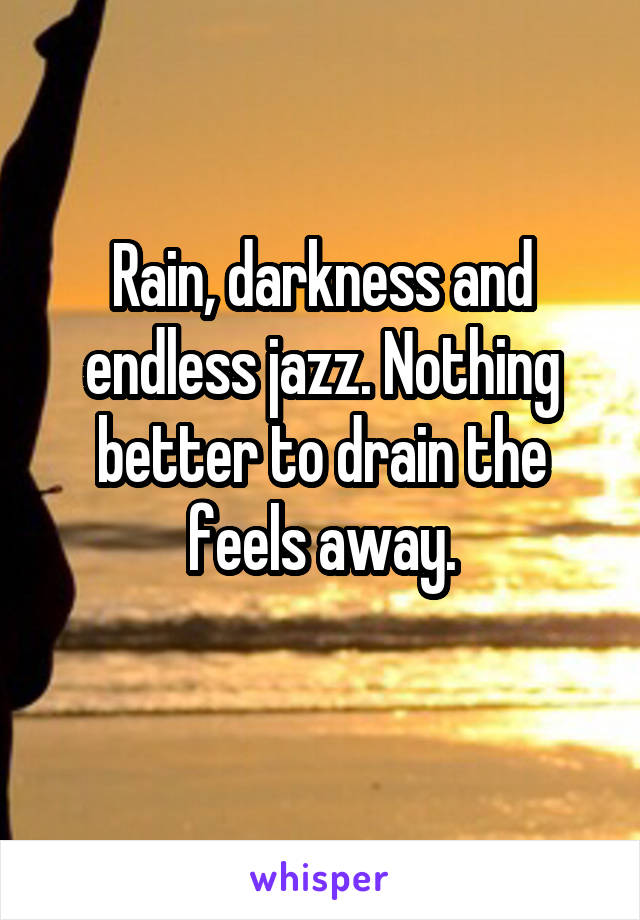 Rain, darkness and endless jazz. Nothing better to drain the feels away.