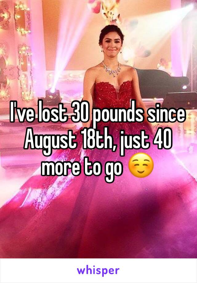 I've lost 30 pounds since August 18th, just 40 more to go ☺️
