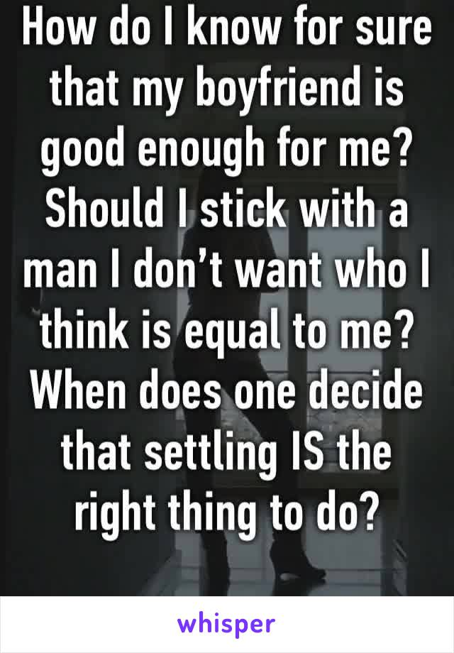 How do I know for sure that my boyfriend is good enough for me? Should I stick with a man I don't want who I think is equal to me? When does one decide that settling IS the right thing to do?