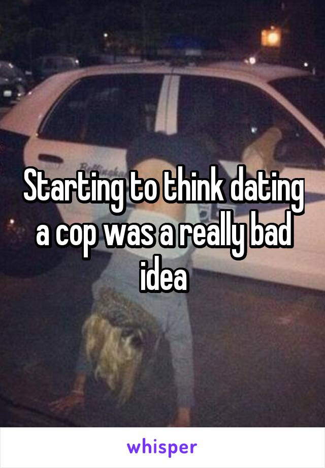 Starting to think dating a cop was a really bad idea
