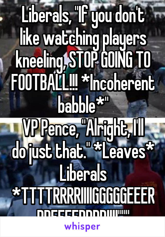 """Liberals, """"If you don't like watching players kneeling, STOP GOING TO FOOTBALL!!! *Incoherent babble*"""" VP Pence, """"Alright, I'll do just that."""" *Leaves* Liberals *TTTTRRRRIIIIGGGGGEEERRREEEEDDDD!!!!"""""""""""""""