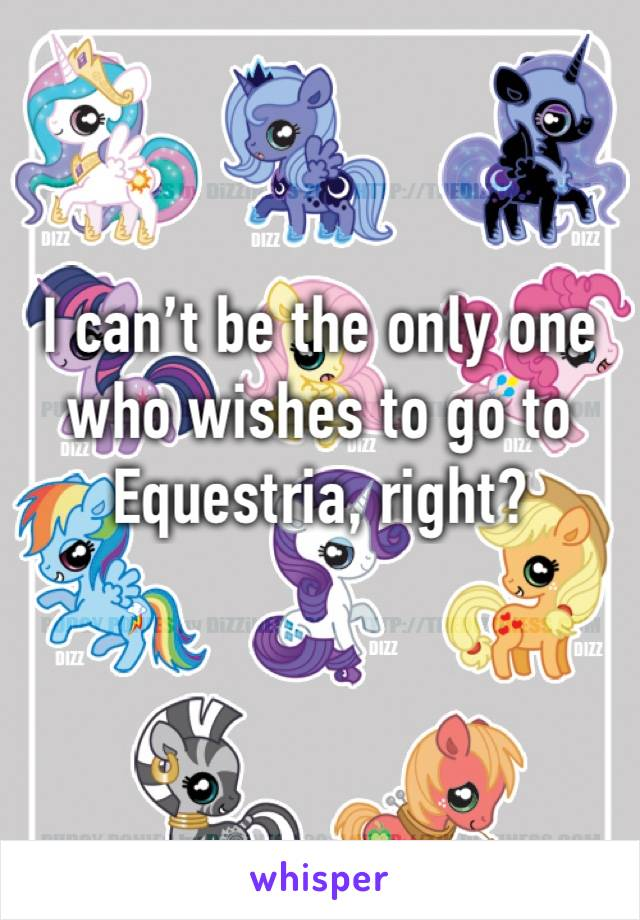 I can't be the only one who wishes to go to Equestria, right?