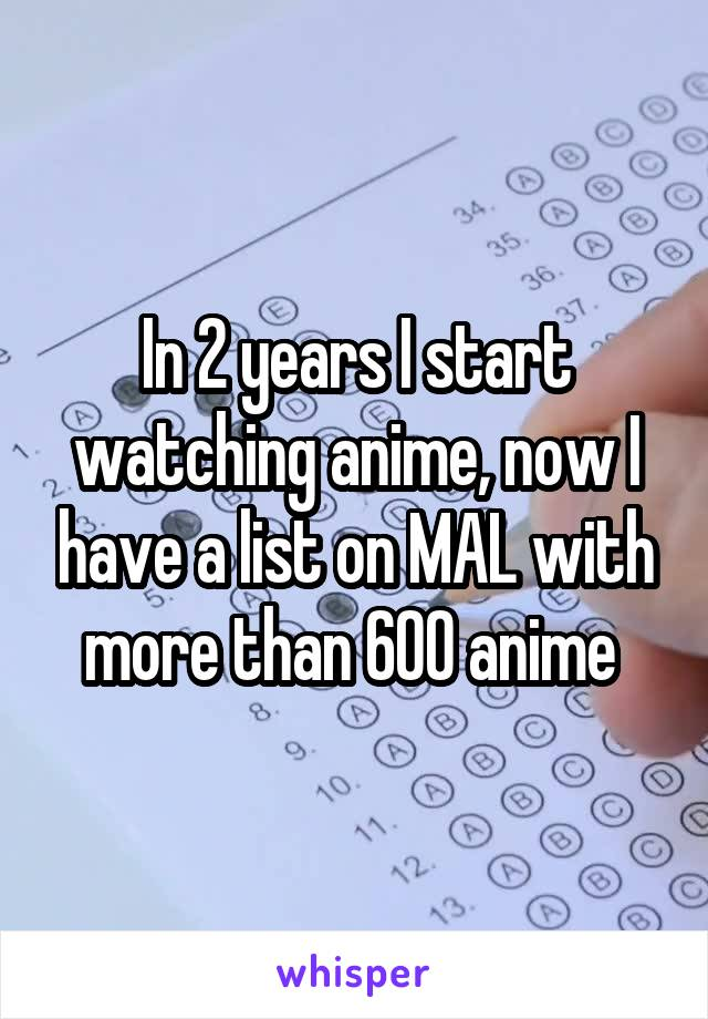 In 2 years I start watching anime, now I have a list on MAL with more than 600 anime