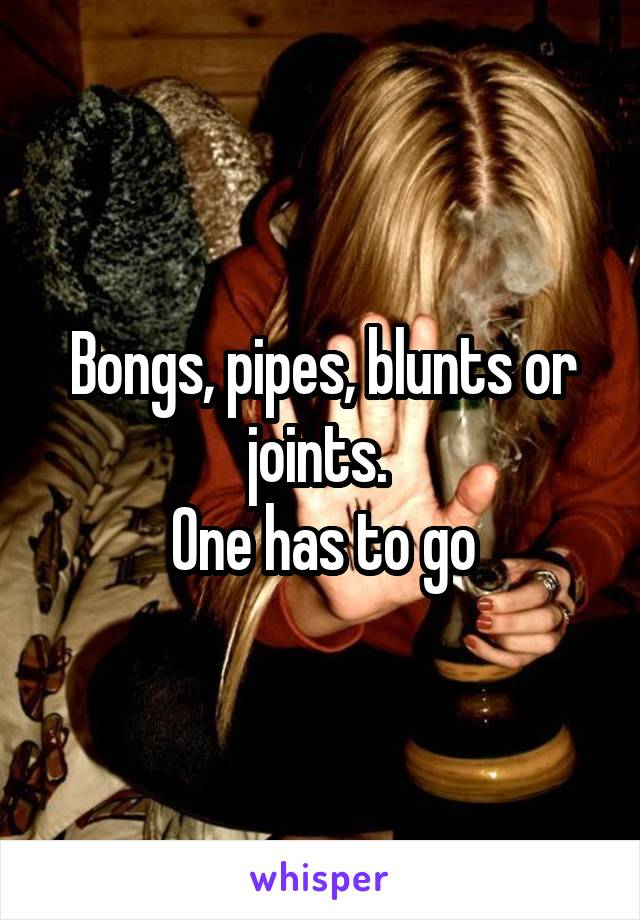 Bongs, pipes, blunts or joints.  One has to go