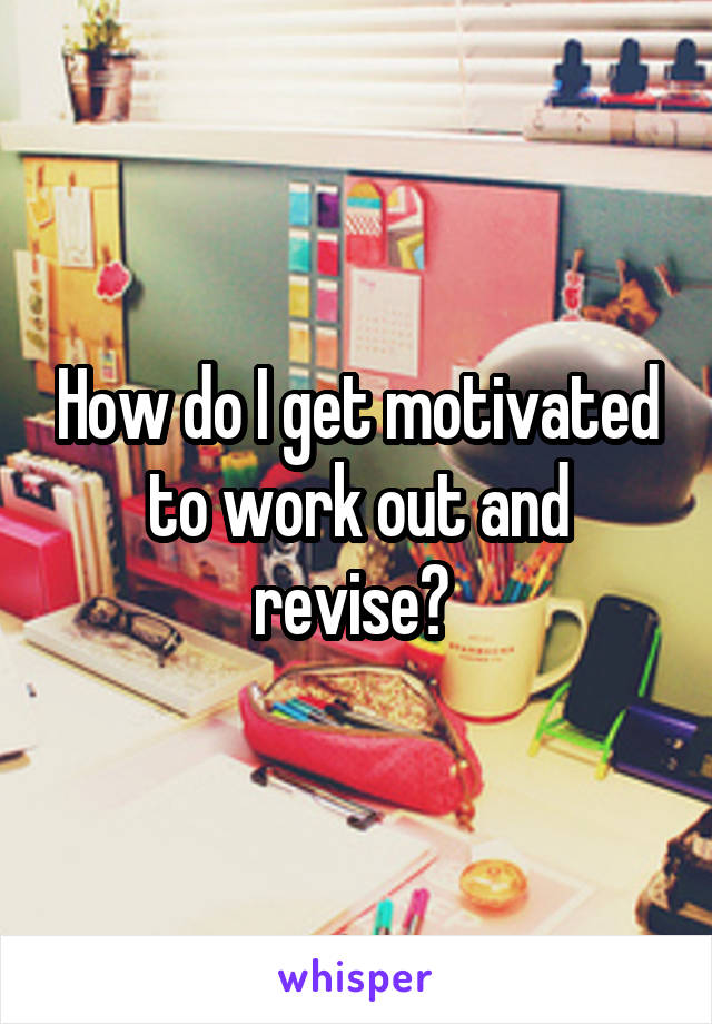 How do I get motivated to work out and revise?