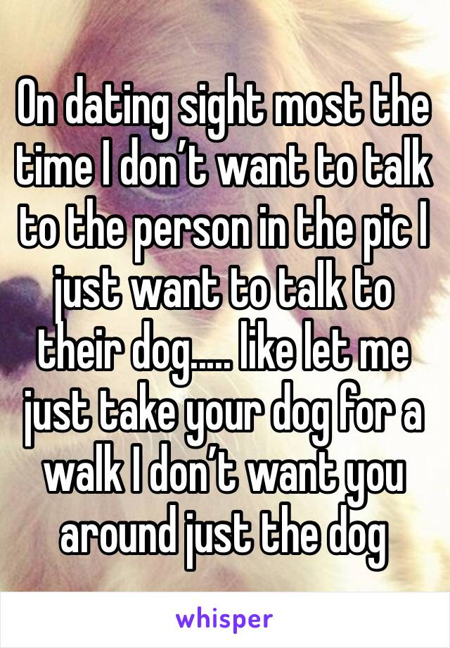 On dating sight most the time I don't want to talk to the person in the pic I just want to talk to their dog..... like let me just take your dog for a walk I don't want you around just the dog