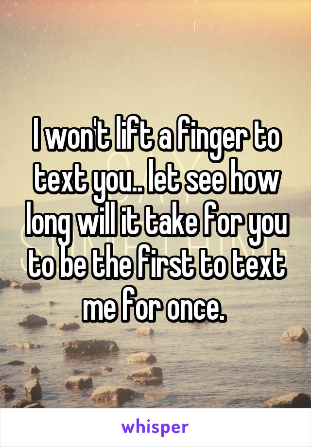 I won't lift a finger to text you.. let see how long will it take for you to be the first to text me for once.