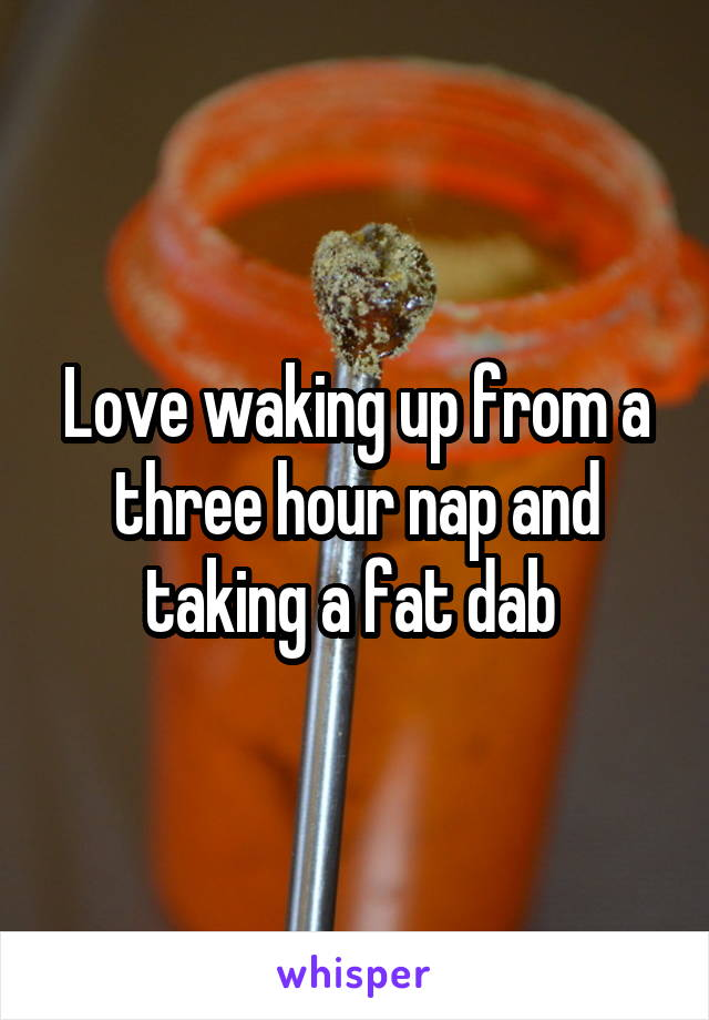 Love waking up from a three hour nap and taking a fat dab