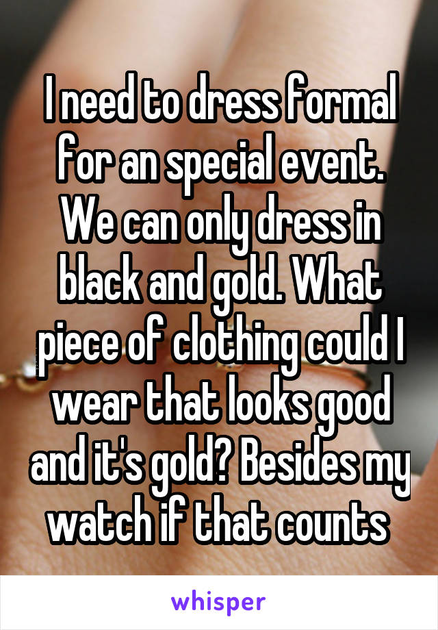 I need to dress formal for an special event. We can only dress in black and gold. What piece of clothing could I wear that looks good and it's gold? Besides my watch if that counts