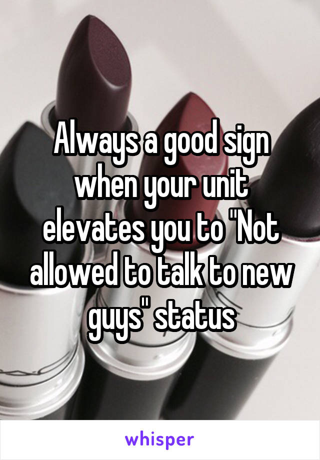 """Always a good sign when your unit elevates you to """"Not allowed to talk to new guys"""" status"""