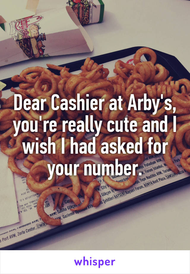 Dear Cashier at Arby's, you're really cute and I wish I had asked for your number.