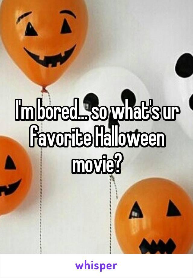 I'm bored... so what's ur favorite Halloween movie?
