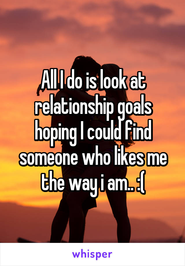 All I do is look at relationship goals hoping I could find someone who likes me the way i am.. :(