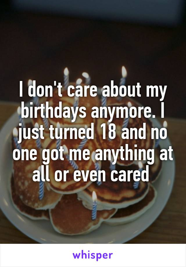 I don't care about my birthdays anymore. I just turned 18 and no one got me anything at all or even cared