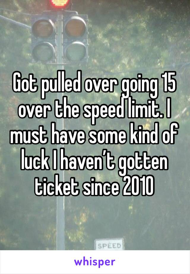 Got pulled over going 15 over the speed limit. I must have some kind of luck I haven't gotten ticket since 2010
