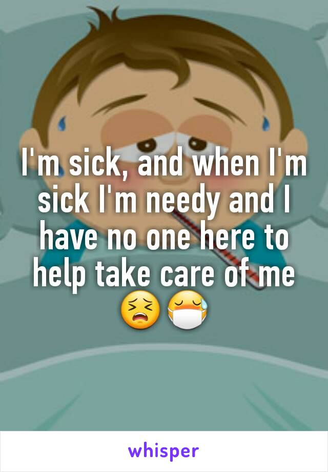 I'm sick, and when I'm sick I'm needy and I have no one here to help take care of me😣😷