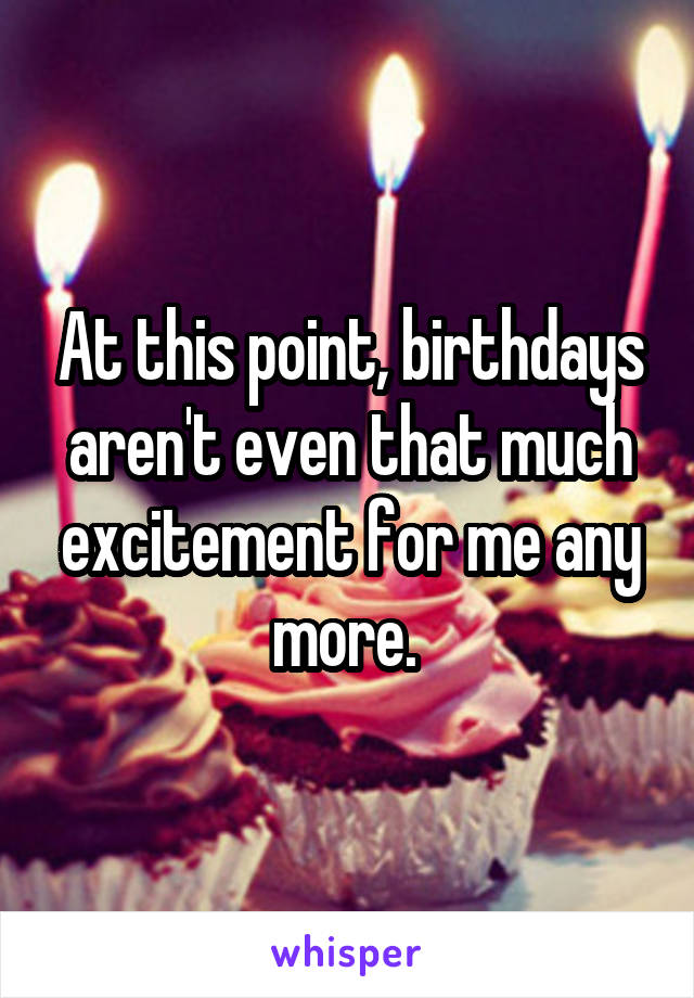 At this point, birthdays aren't even that much excitement for me any more.