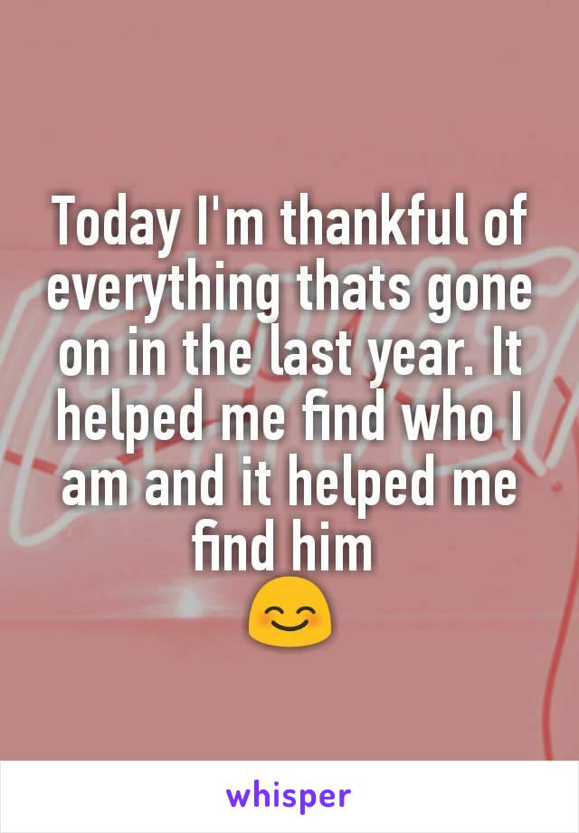 Today I'm thankful of everything thats gone on in the last year. It helped me find who I am and it helped me find him  😊