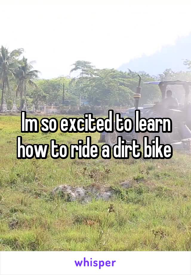 Im so excited to learn how to ride a dirt bike