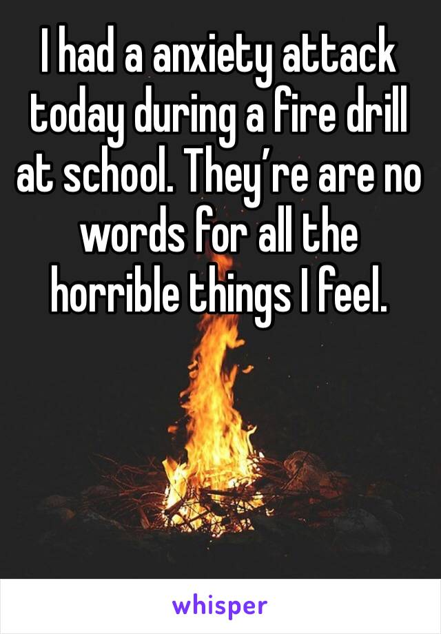 I had a anxiety attack today during a fire drill at school. They're are no words for all the horrible things I feel.